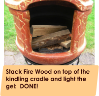Stack Fire Wood on top of the kindling cradle and light the gel:  DONE!